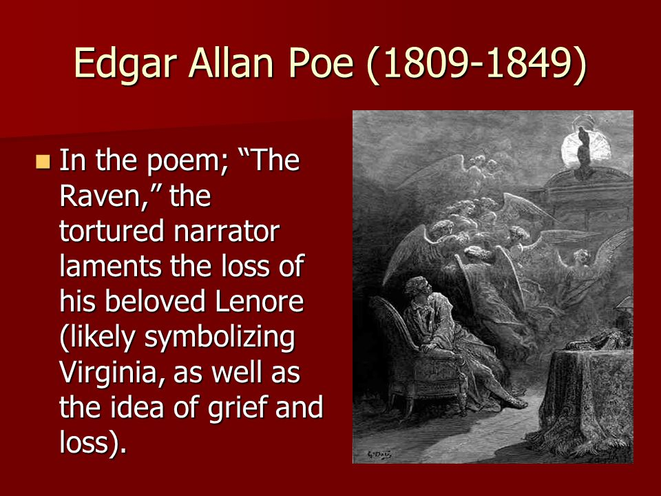 Edgar Allan Poe (1809-1849) In the poem; The Raven, the tortured narrator laments the loss of his beloved Lenore (likely symbolizing Virginia, as well as the idea of grief and loss).