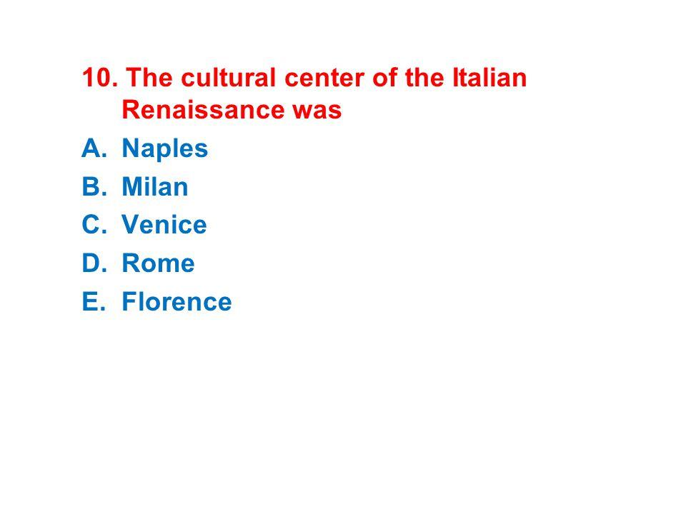 10. The cultural center of the Italian Renaissance was A.Naples B.Milan C.Venice D.Rome E.Florence