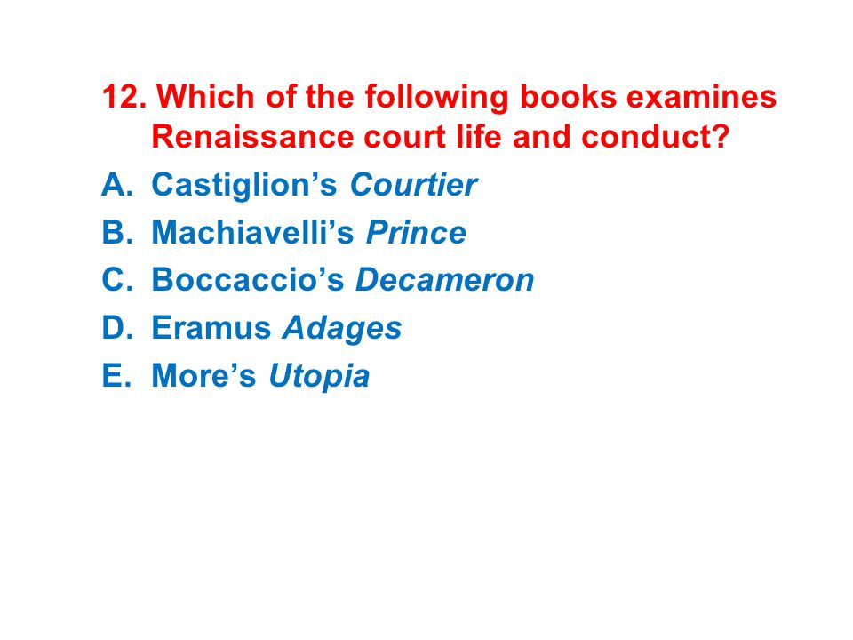 12. Which of the following books examines Renaissance court life and conduct? A.Castiglion's Courtier B.Machiavelli's Prince C.Boccaccio's Decameron D