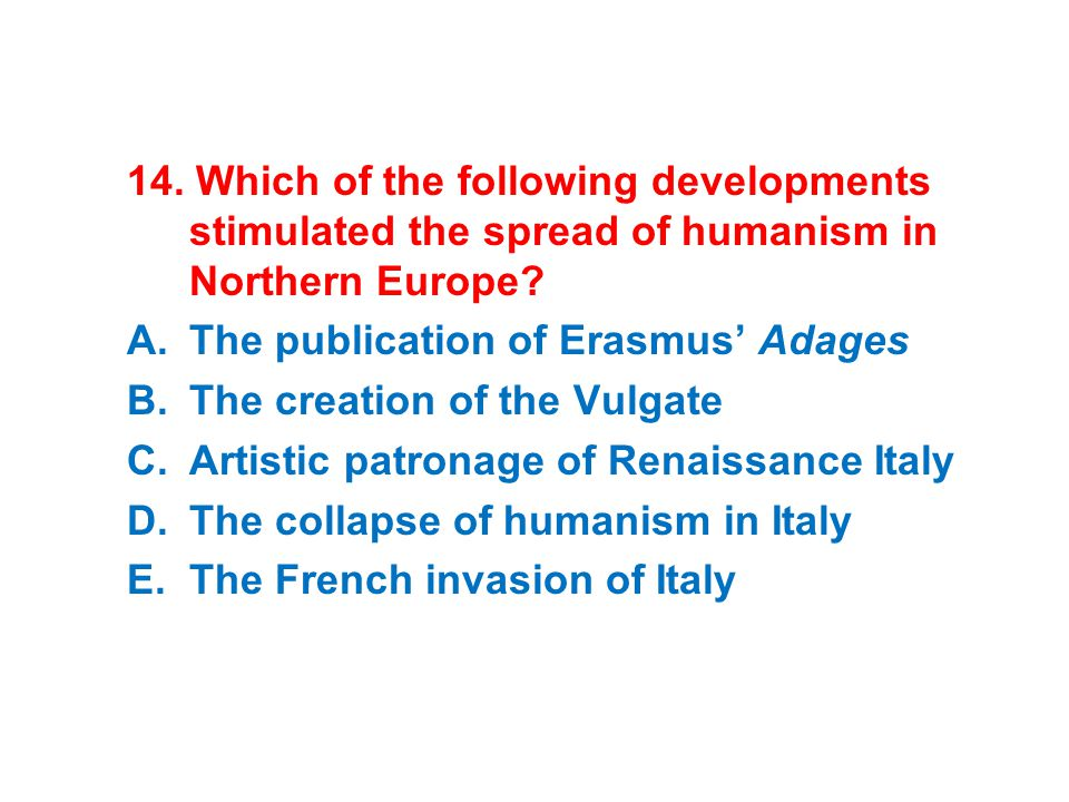 14. Which of the following developments stimulated the spread of humanism in Northern Europe? A.The publication of Erasmus' Adages B.The creation of t