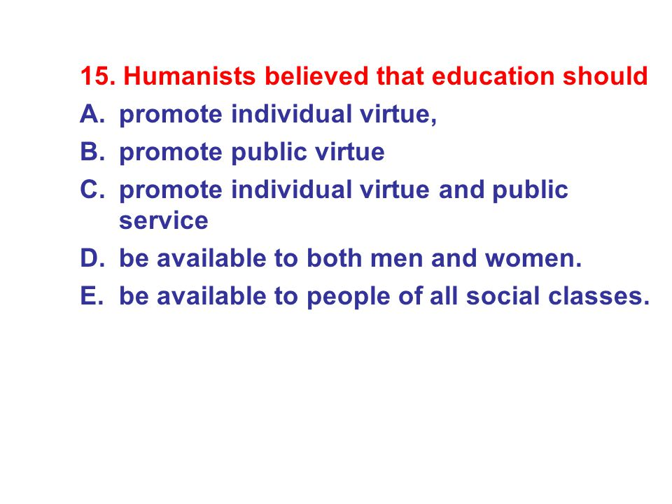 15. Humanists believed that education should A.promote individual virtue, B.promote public virtue C.promote individual virtue and public service D.be