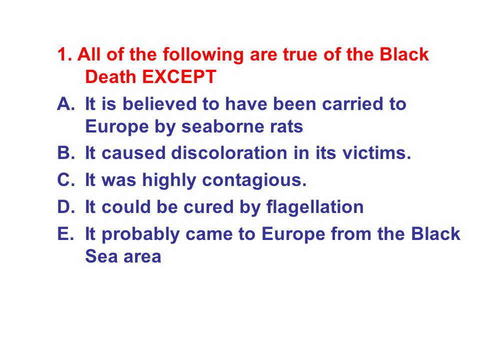 1. All of the following are true of the Black Death EXCEPT A.It is believed to have been carried to Europe by seaborne rats B.It caused discoloration