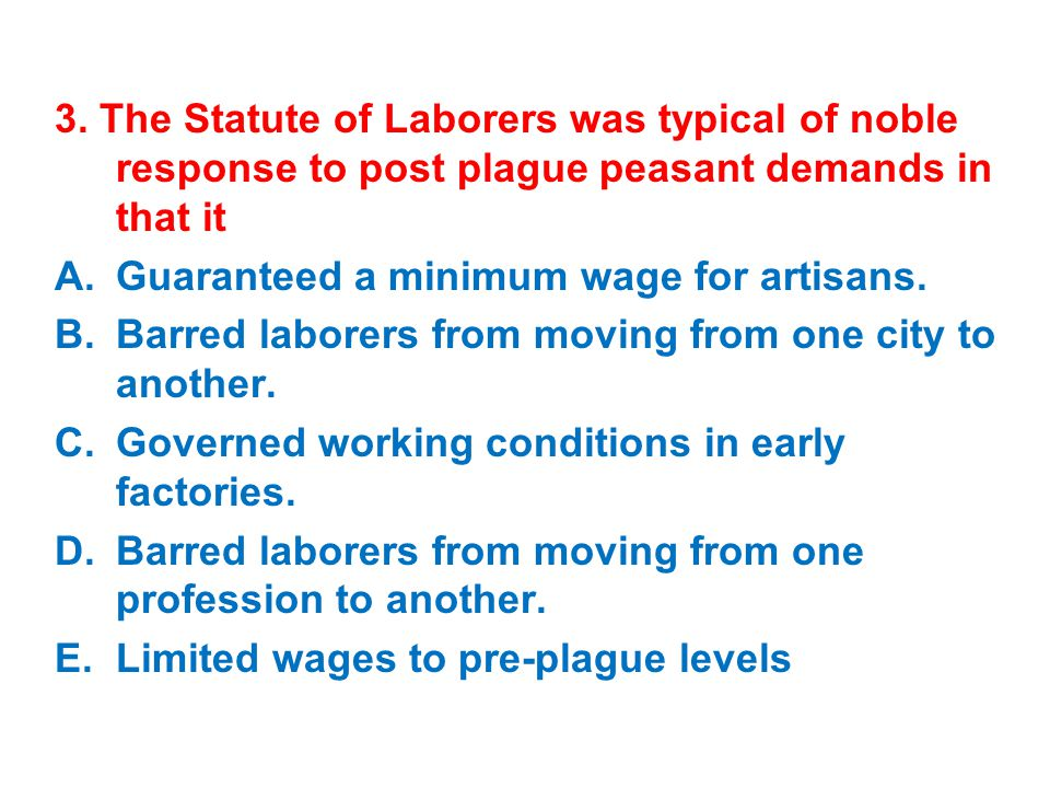 3. The Statute of Laborers was typical of noble response to post plague peasant demands in that it A.Guaranteed a minimum wage for artisans. B.Barred