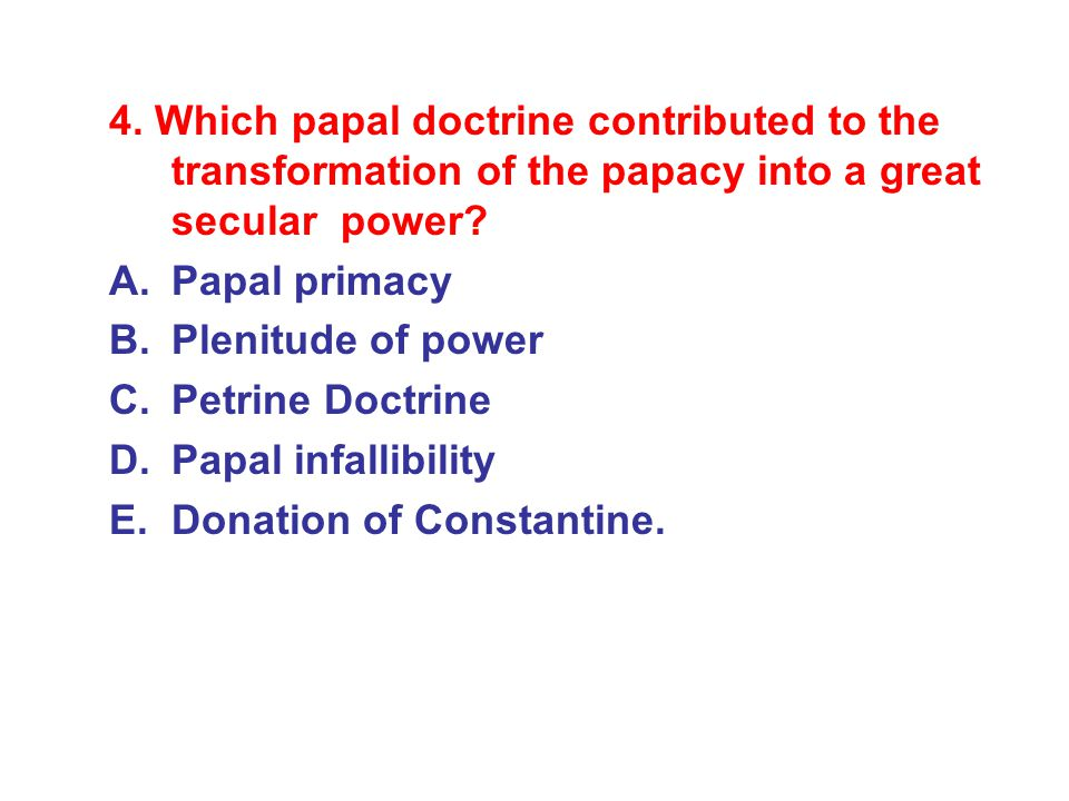 4. Which papal doctrine contributed to the transformation of the papacy into a great secular power? A.Papal primacy B.Plenitude of power C.Petrine Doc