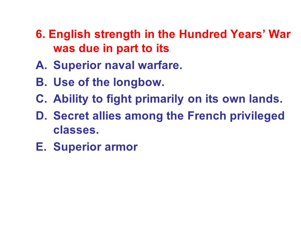 6. English strength in the Hundred Years' War was due in part to its A.Superior naval warfare. B.Use of the longbow. C.Ability to fight primarily on i