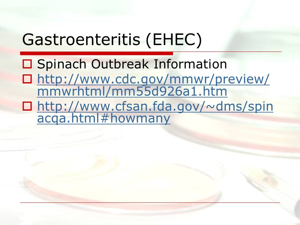 Gastroenteritis (EHEC)  Spinach Outbreak Information  http://www.cdc.gov/mmwr/preview/ mmwrhtml/mm55d926a1.htm http://www.cdc.gov/mmwr/preview/ mmwrhtml/mm55d926a1.htm  http://www.cfsan.fda.gov/~dms/spin acqa.html#howmany http://www.cfsan.fda.gov/~dms/spin acqa.html#howmany