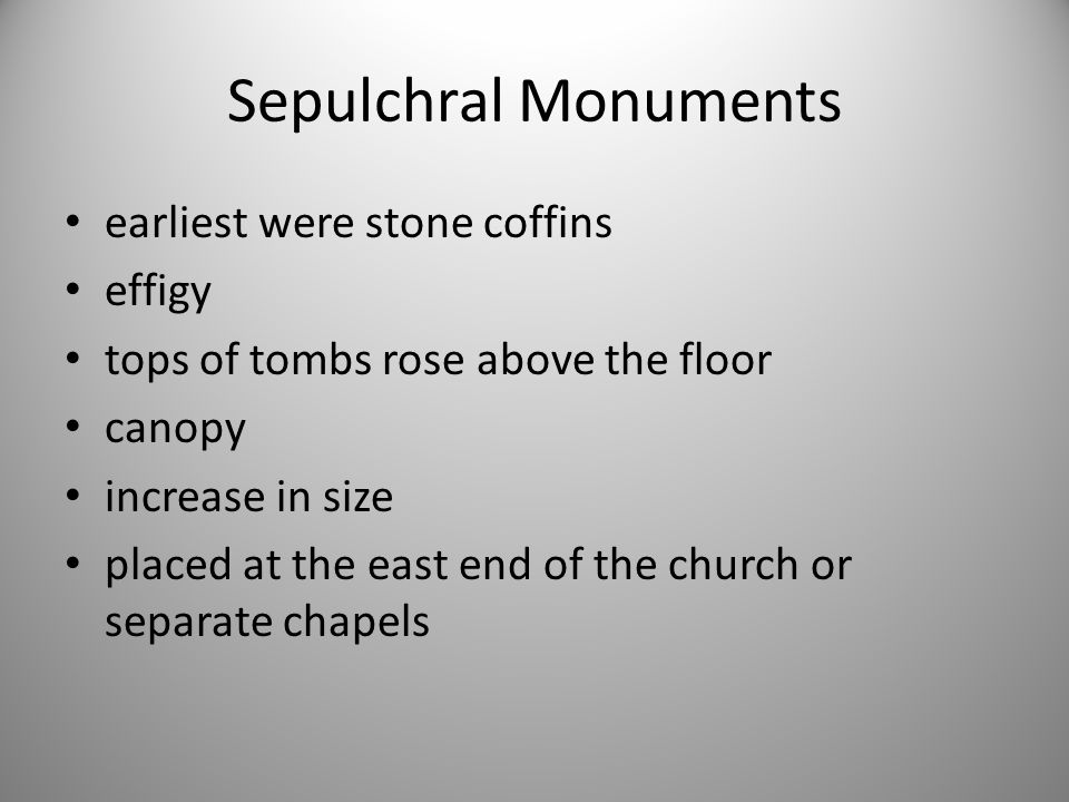 Sepulchral Monuments earliest were stone coffins effigy tops of tombs rose above the floor canopy increase in size placed at the east end of the churc