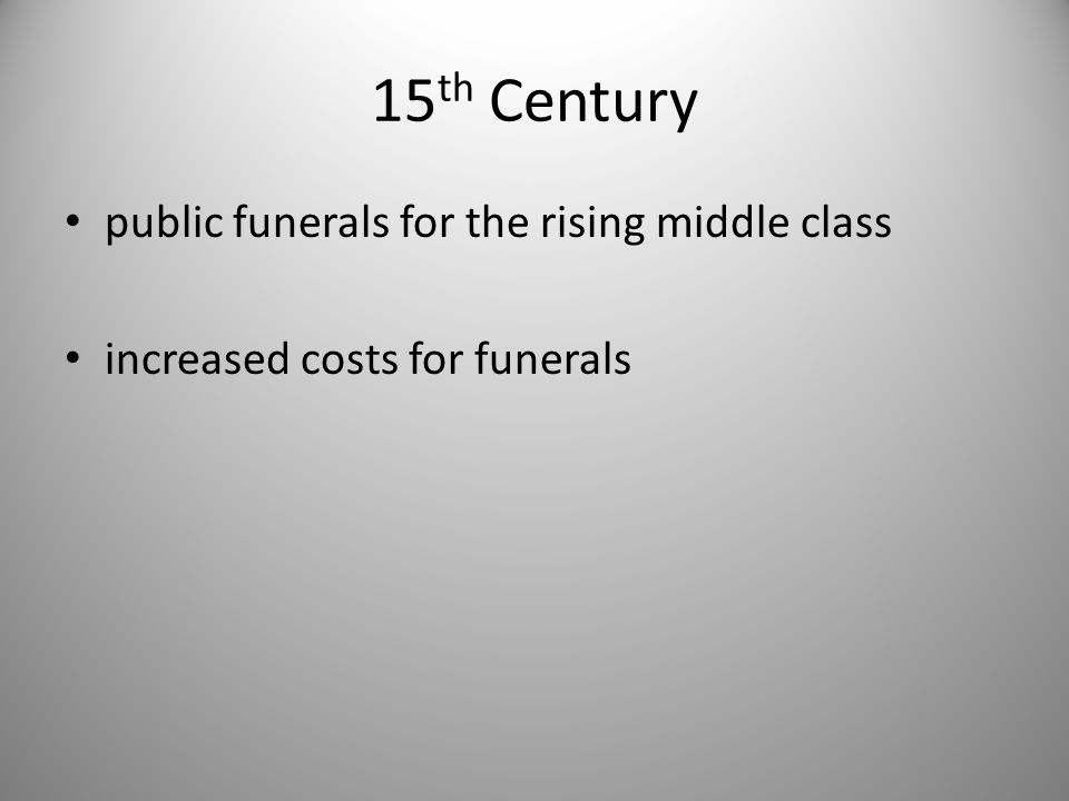 15 th Century public funerals for the rising middle class increased costs for funerals