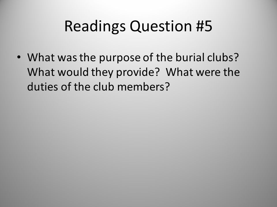Readings Question #5 What was the purpose of the burial clubs? What would they provide? What were the duties of the club members?