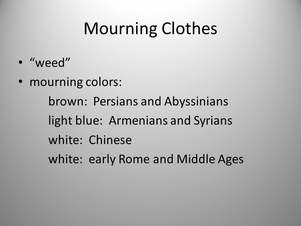 """Mourning Clothes """"weed"""" mourning colors: brown: Persians and Abyssinians light blue: Armenians and Syrians white: Chinese white: early Rome and Middle"""