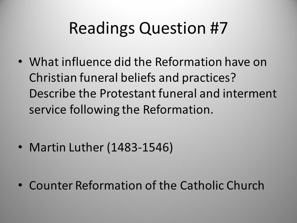 Readings Question #7 What influence did the Reformation have on Christian funeral beliefs and practices? Describe the Protestant funeral and interment
