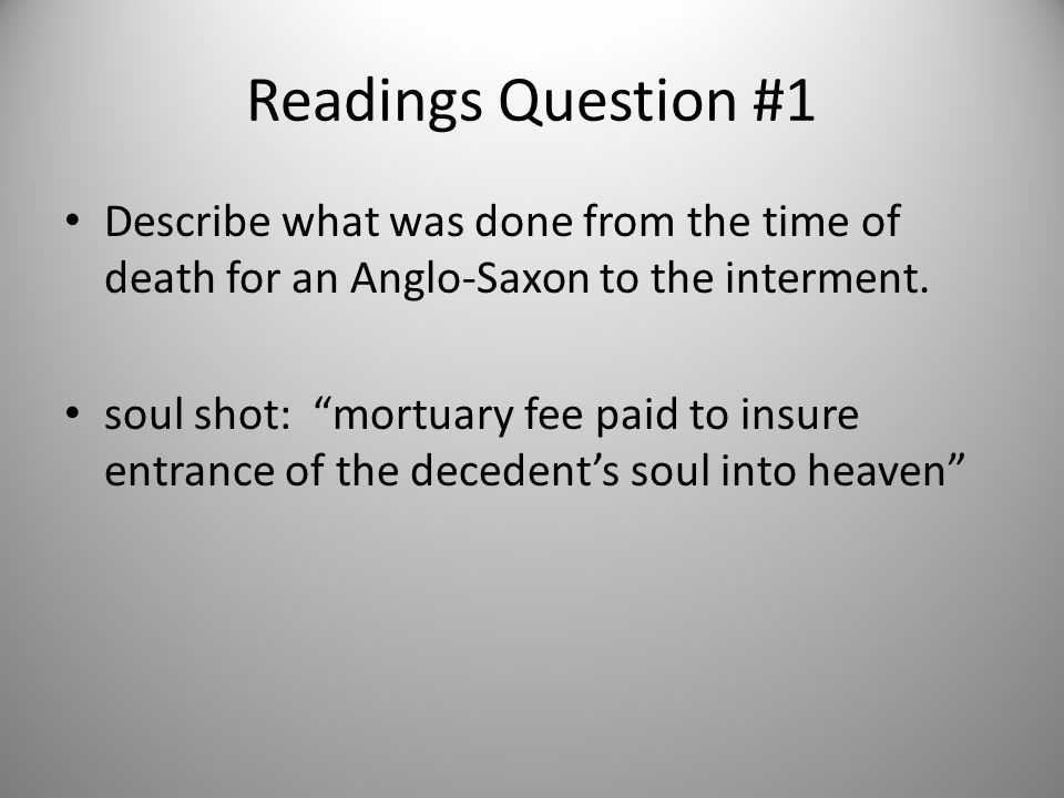 """Readings Question #1 Describe what was done from the time of death for an Anglo-Saxon to the interment. soul shot: """"mortuary fee paid to insure entran"""