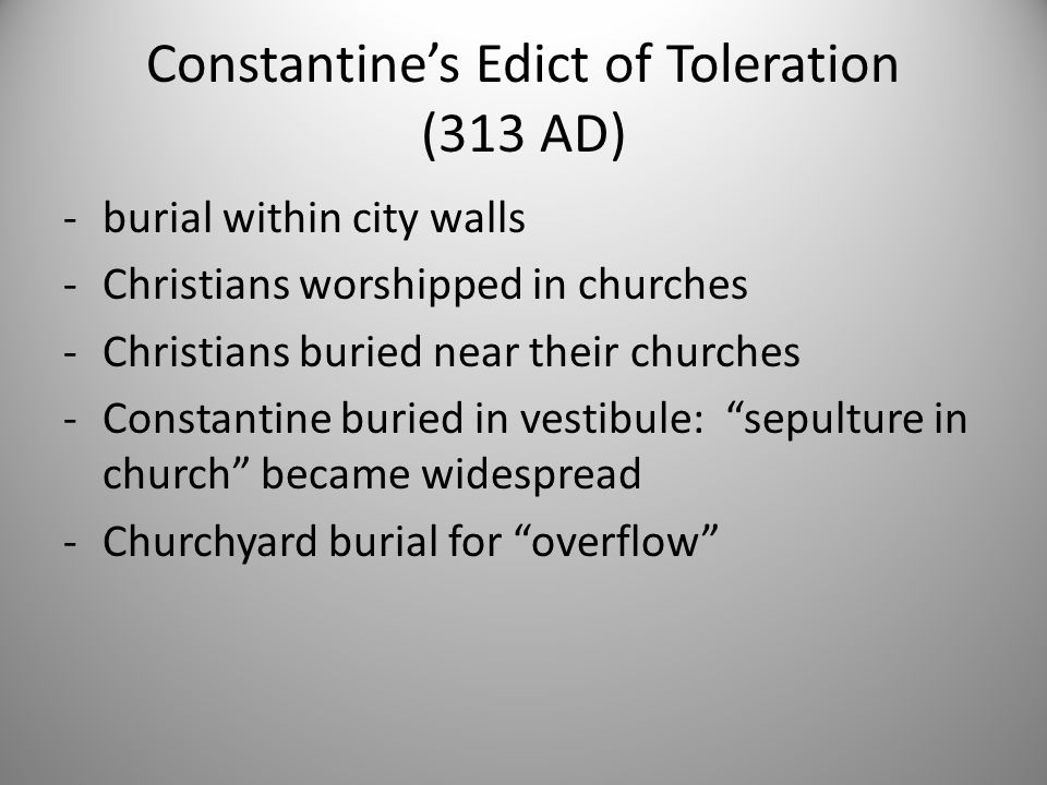 Constantine's Edict of Toleration (313 AD) -burial within city walls -Christians worshipped in churches -Christians buried near their churches -Consta