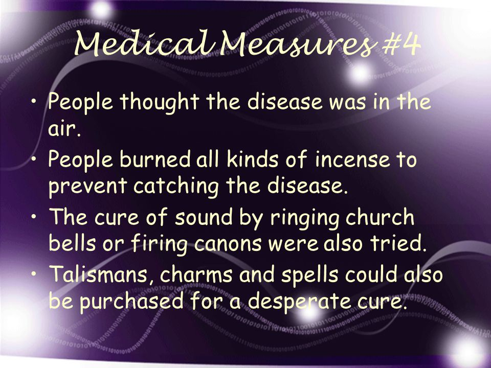 Medical Measures #4 People thought the disease was in the air. People burned all kinds of incense to prevent catching the disease. The cure of sound b