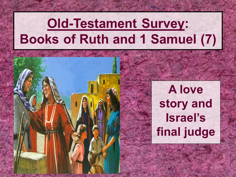 Old-Testament Survey: Books of Ruth and 1 Samuel (7) A love story and Israel's final judge