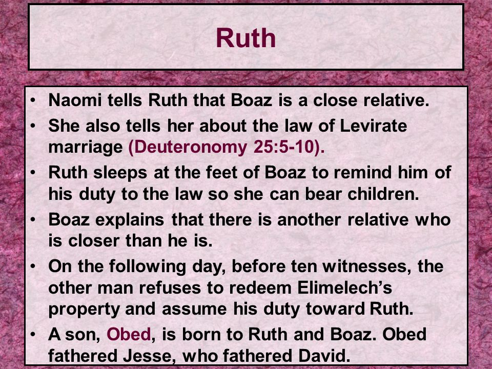 Naomi tells Ruth that Boaz is a close relative. She also tells her about the law of Levirate marriage (Deuteronomy 25:5-10). Ruth sleeps at the feet o