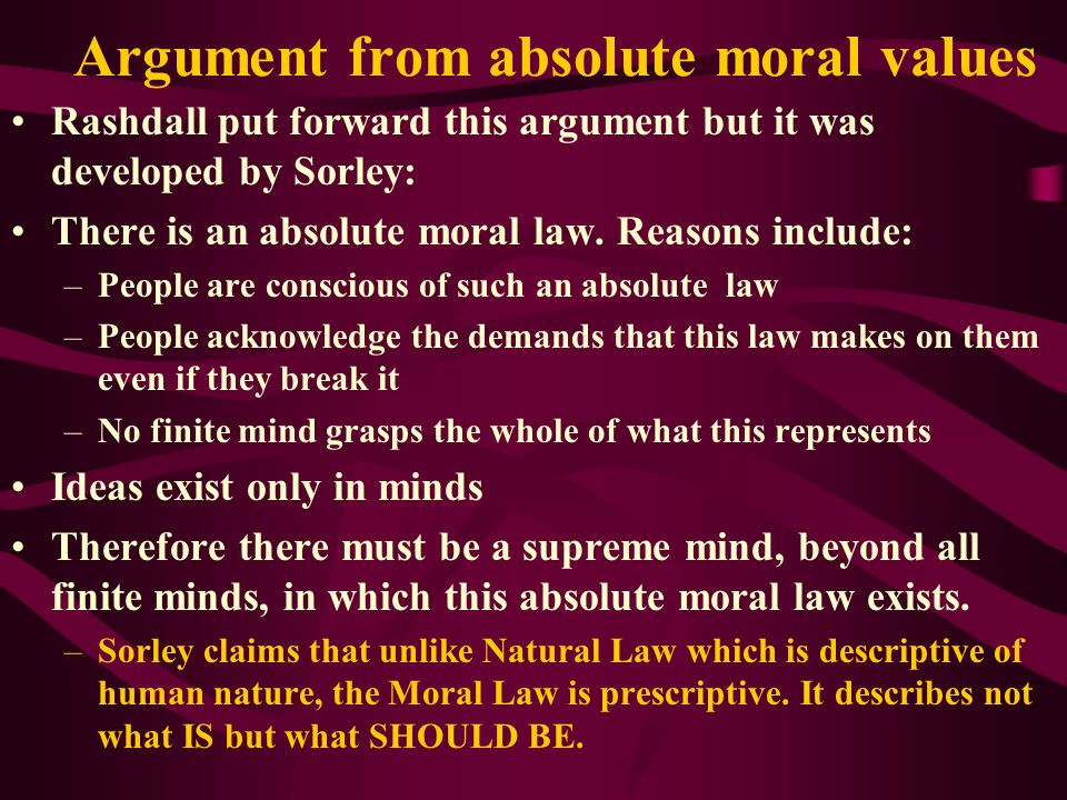 Argument from absolute moral values Rashdall put forward this argument but it was developed by Sorley: There is an absolute moral law.