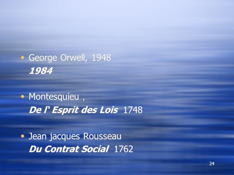 24  George Orwell, 1948 1984  Montesquieu , De l' Esprit des Lois 1748  Jean jacques Rousseau Du Contrat Social 1762  George Orwell, 1948 1984  Montesquieu , De l' Esprit des Lois 1748  Jean jacques Rousseau Du Contrat Social 1762