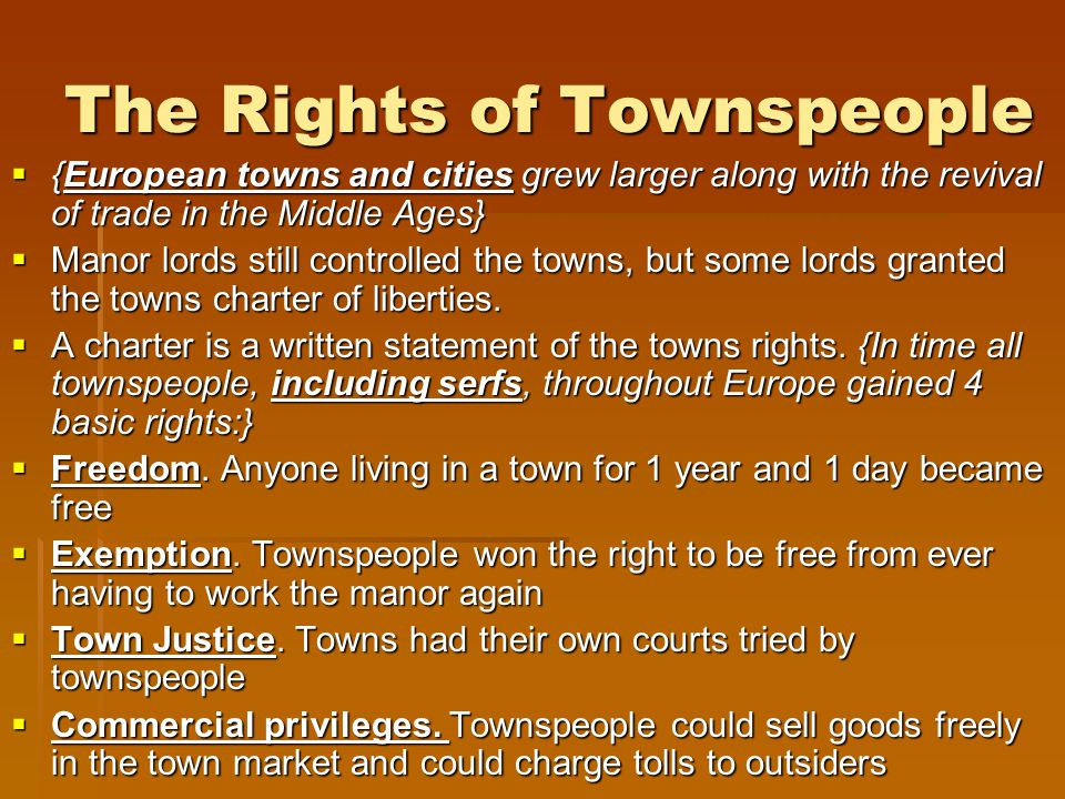 The Rights of Townspeople  {European towns and cities grew larger along with the revival of trade in the Middle Ages}  Manor lords still controlled the towns, but some lords granted the towns charter of liberties.