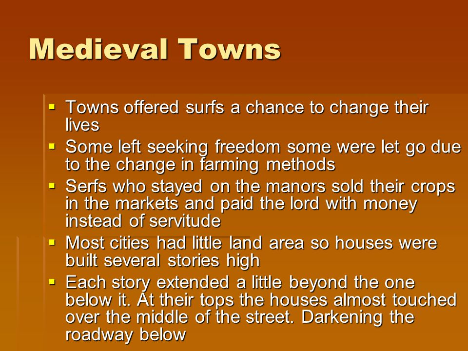 Medieval Towns  Towns offered surfs a chance to change their lives  Some left seeking freedom some were let go due to the change in farming methods  Serfs who stayed on the manors sold their crops in the markets and paid the lord with money instead of servitude  Most cities had little land area so houses were built several stories high  Each story extended a little beyond the one below it.