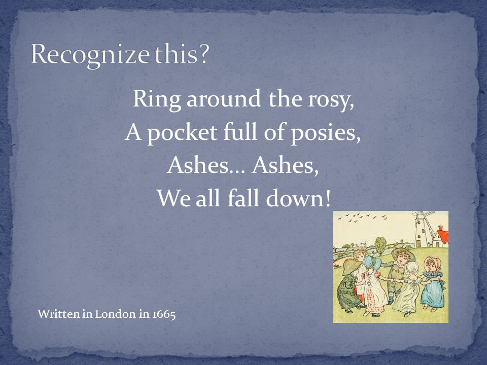 Ring around the rosy, A pocket full of posies, Ashes… Ashes, We all fall down! Written in London in 1665