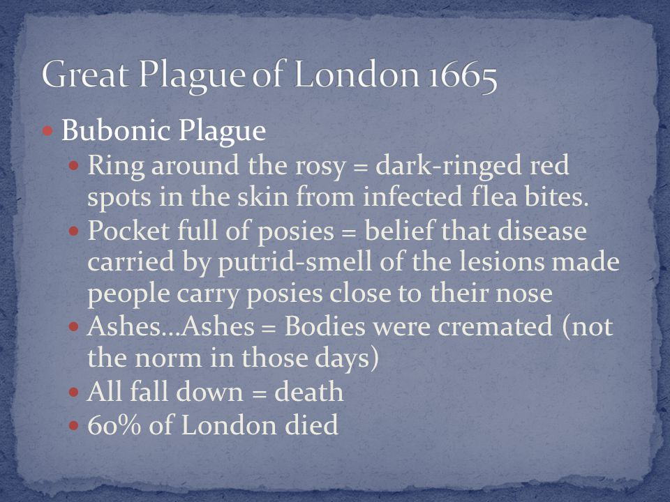 Bubonic Plague Ring around the rosy = dark-ringed red spots in the skin from infected flea bites. Pocket full of posies = belief that disease carried