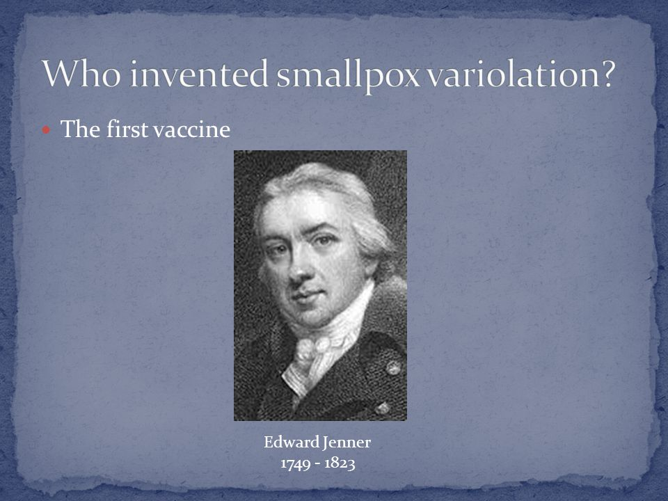 The first vaccine Edward Jenner 1749 - 1823