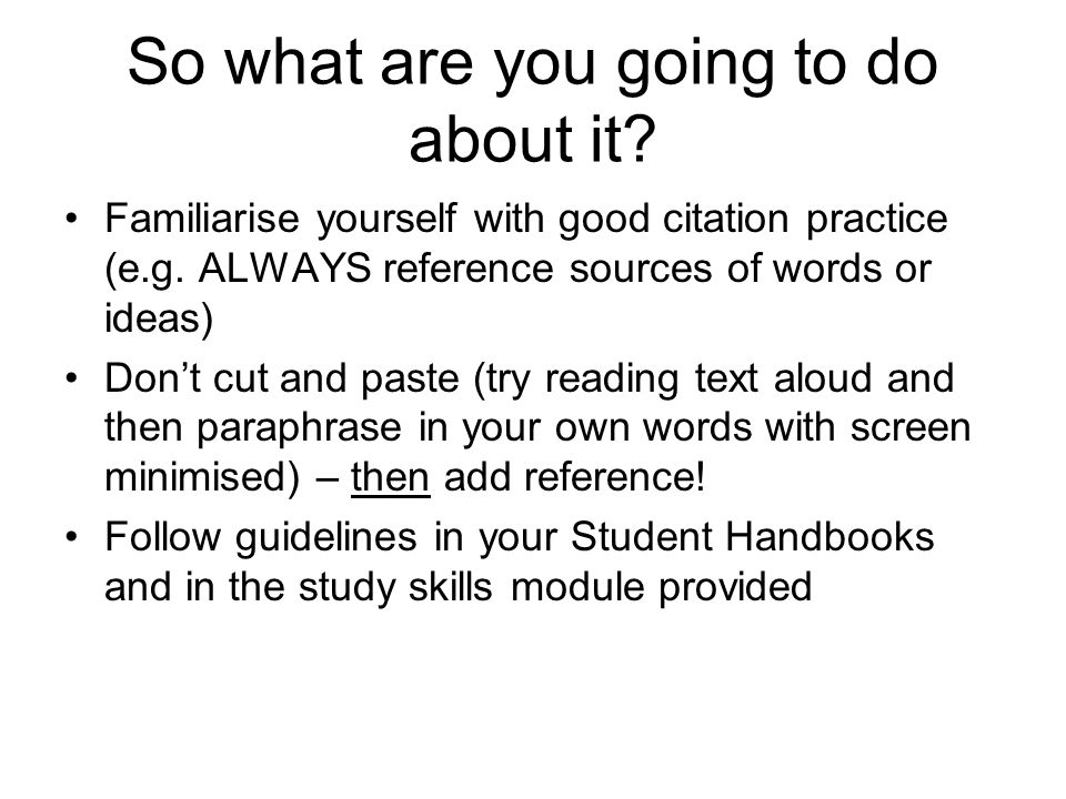 So what are you going to do about it? Familiarise yourself with good citation practice (e.g. ALWAYS reference sources of words or ideas) Don't cut and