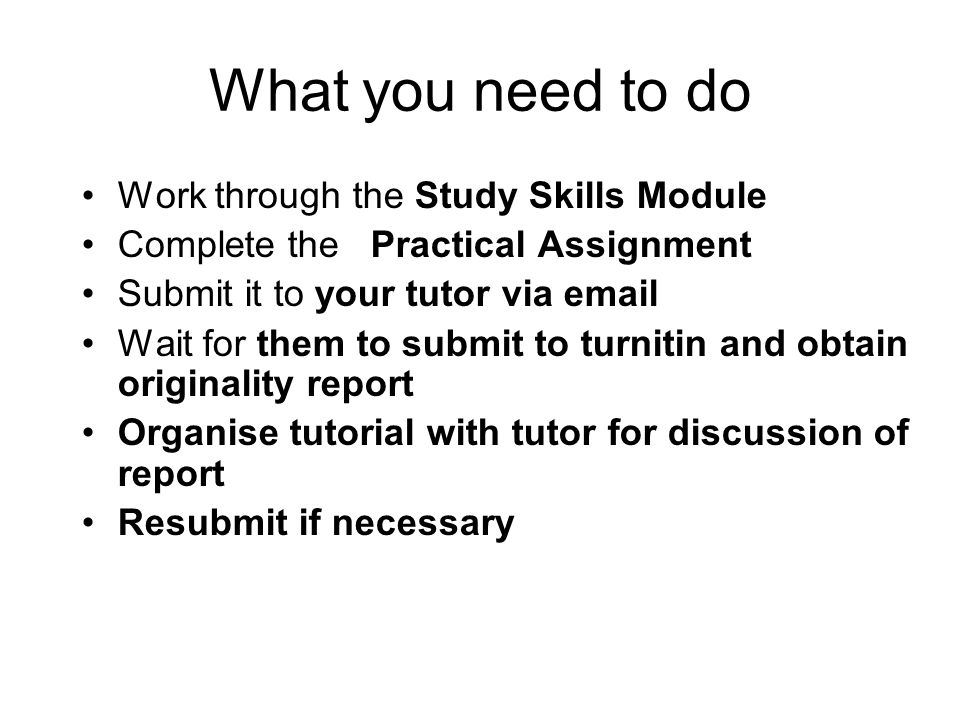 What you need to do Work through the Study Skills Module Complete the Practical Assignment Submit it to your tutor via email Wait for them to submit to turnitin and obtain originality report Organise tutorial with tutor for discussion of report Resubmit if necessary