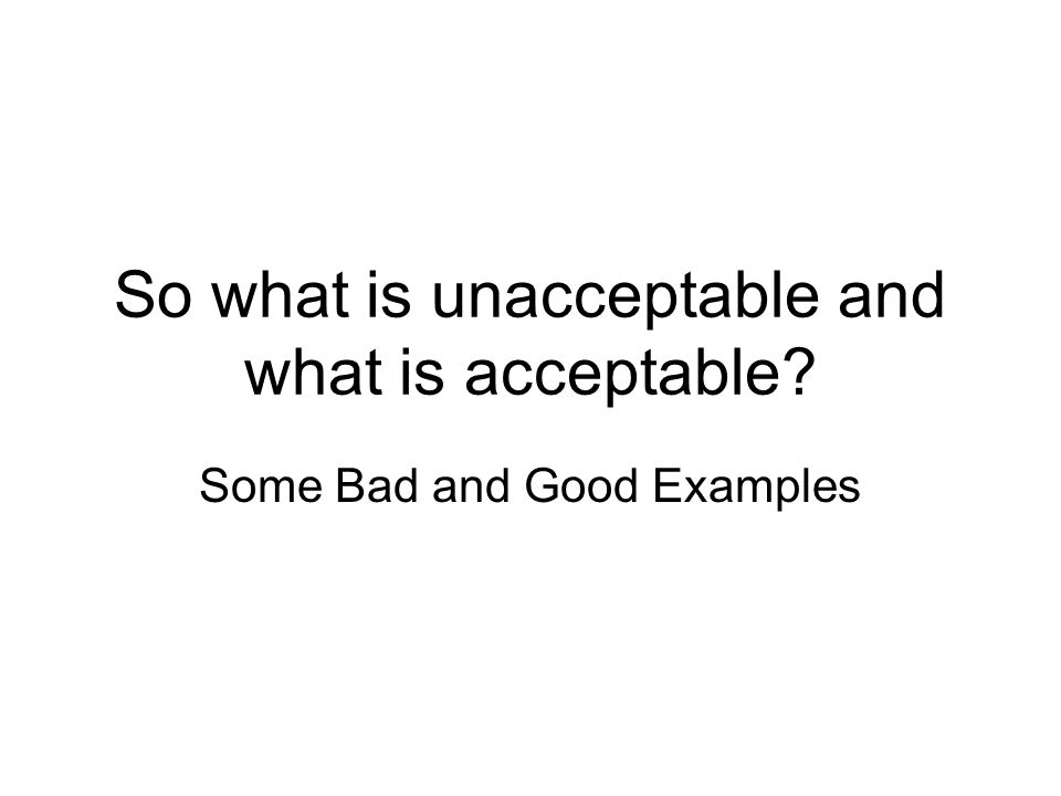 So what is unacceptable and what is acceptable Some Bad and Good Examples