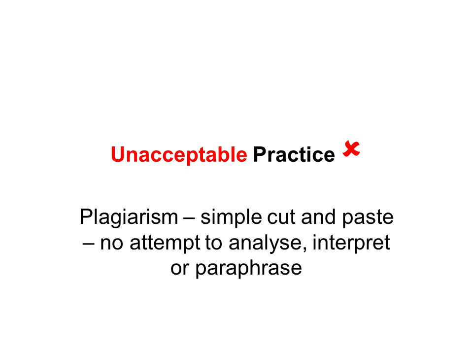 Unacceptable Practice  Plagiarism – simple cut and paste – no attempt to analyse, interpret or paraphrase
