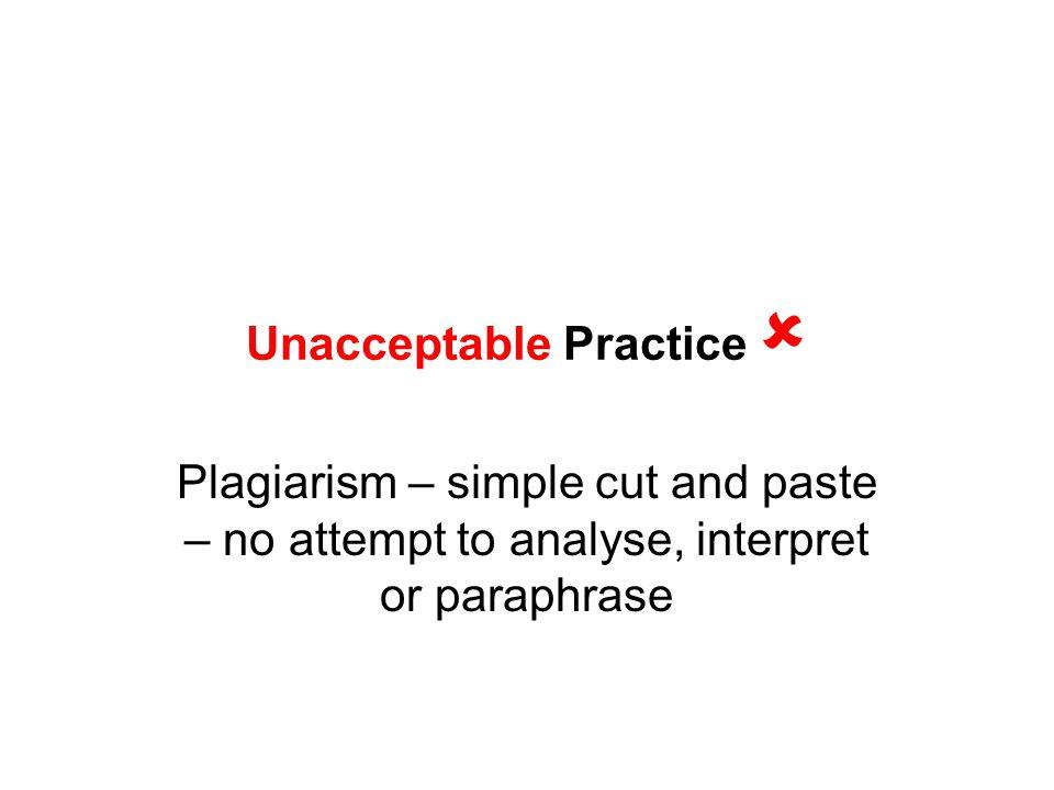 Unacceptable Practice  Plagiarism – simple cut and paste – no attempt to analyse, interpret or paraphrase