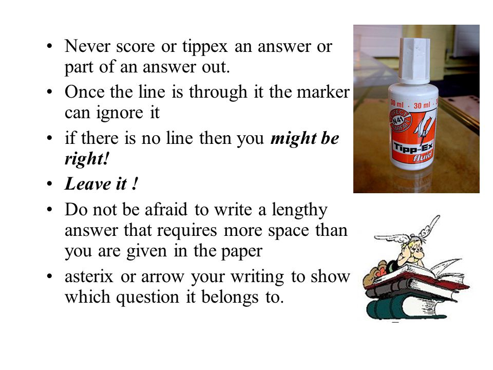 Never score or tippex an answer or part of an answer out.