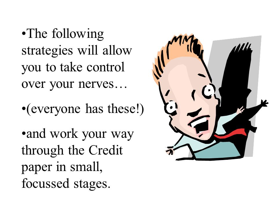 The following strategies will allow you to take control over your nerves… (everyone has these!) and work your way through the Credit paper in small, focussed stages.