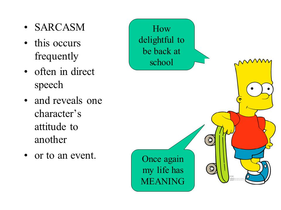 SARCASM this occurs frequently often in direct speech and reveals one character's attitude to another or to an event. How delightful to be back at sch