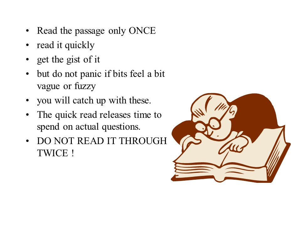 Read the passage only ONCE read it quickly get the gist of it but do not panic if bits feel a bit vague or fuzzy you will catch up with these. The qui