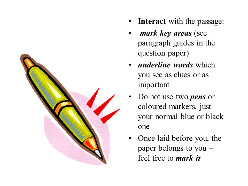 Interact with the passage: mark key areas (see paragraph guides in the question paper) underline words which you see as clues or as important Do not use two pens or coloured markers, just your normal blue or black one Once laid before you, the paper belongs to you – feel free to mark it
