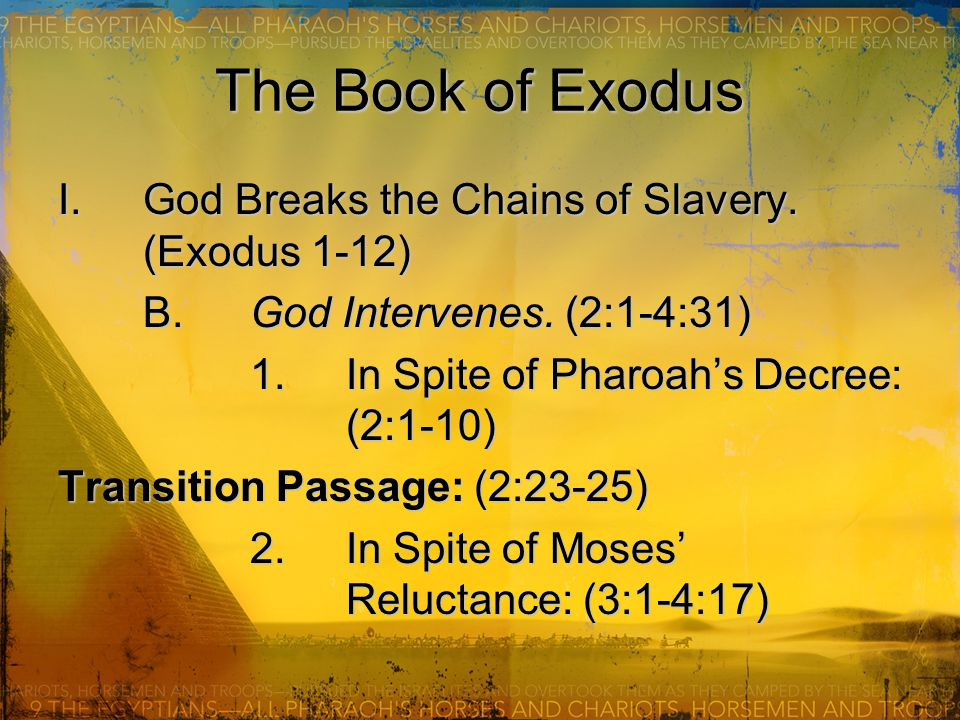 The Book of Exodus I.God Breaks the Chains of Slavery. (Exodus 1-12) B.God Intervenes. (2:1-4:31) 1.In Spite of Pharoah's Decree: (2:1-10) Transition