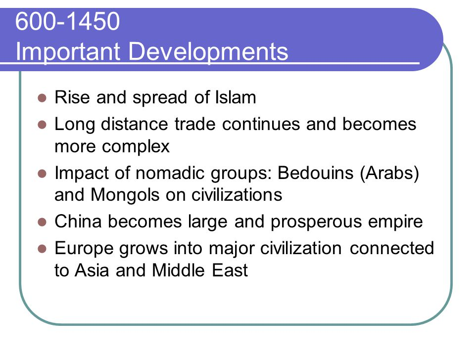 600-1450 Important Developments Rise and spread of Islam Long distance trade continues and becomes more complex Impact of nomadic groups: Bedouins (Arabs) and Mongols on civilizations China becomes large and prosperous empire Europe grows into major civilization connected to Asia and Middle East