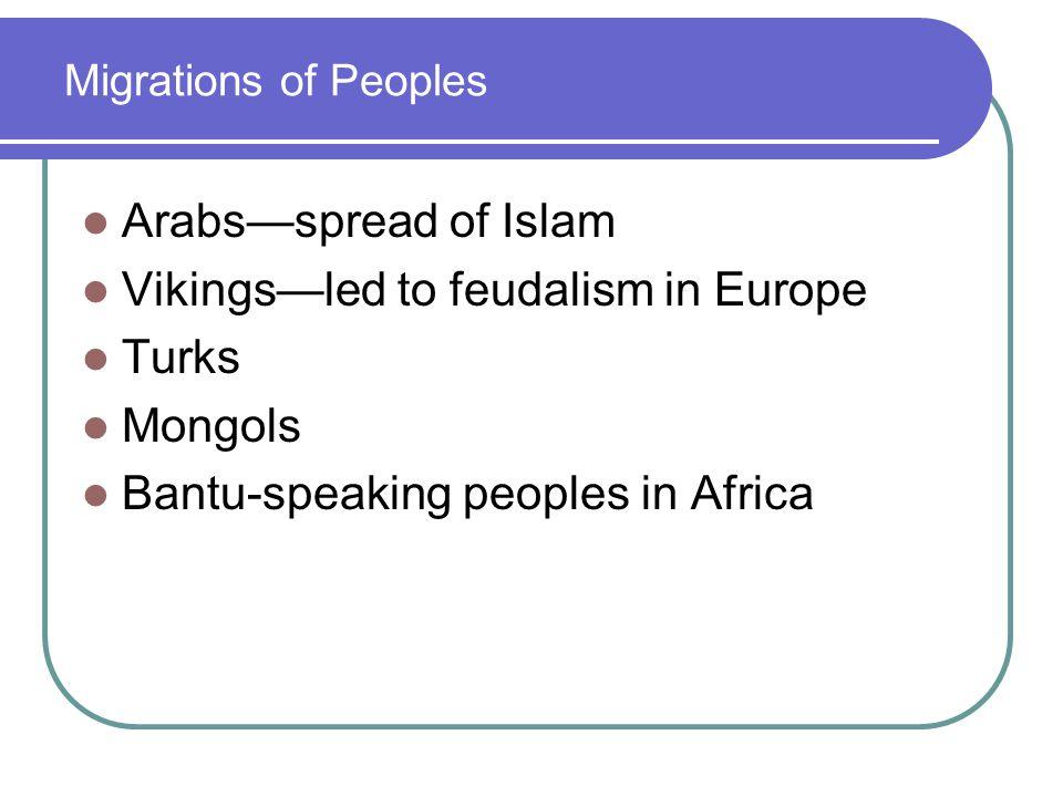 Migrations of Peoples Arabs—spread of Islam Vikings—led to feudalism in Europe Turks Mongols Bantu-speaking peoples in Africa