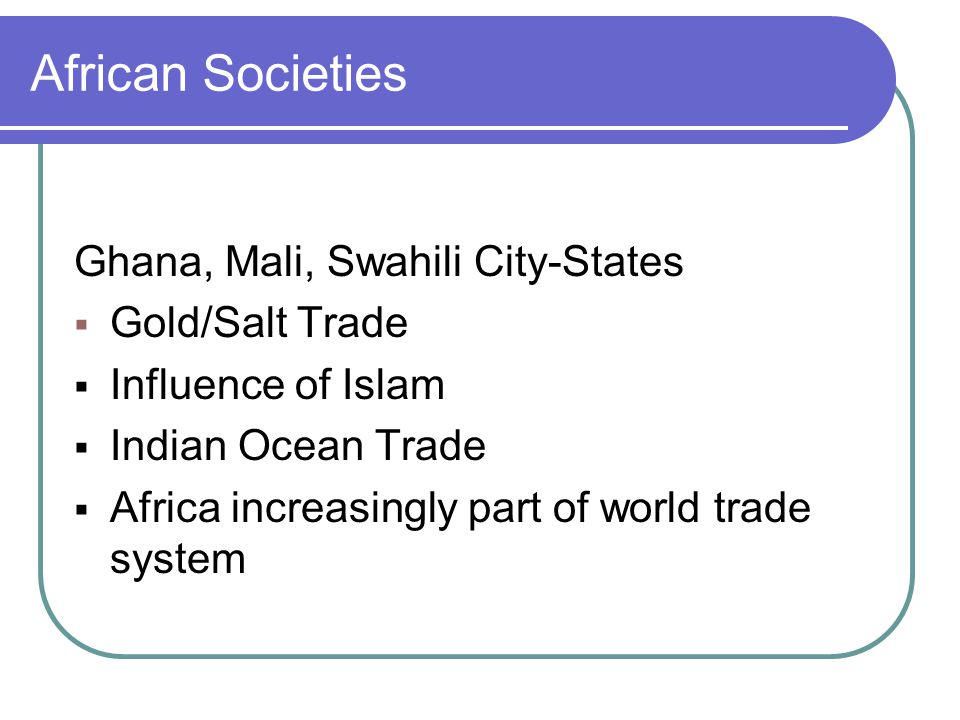 African Societies Ghana, Mali, Swahili City-States  Gold/Salt Trade  Influence of Islam  Indian Ocean Trade  Africa increasingly part of world trade system