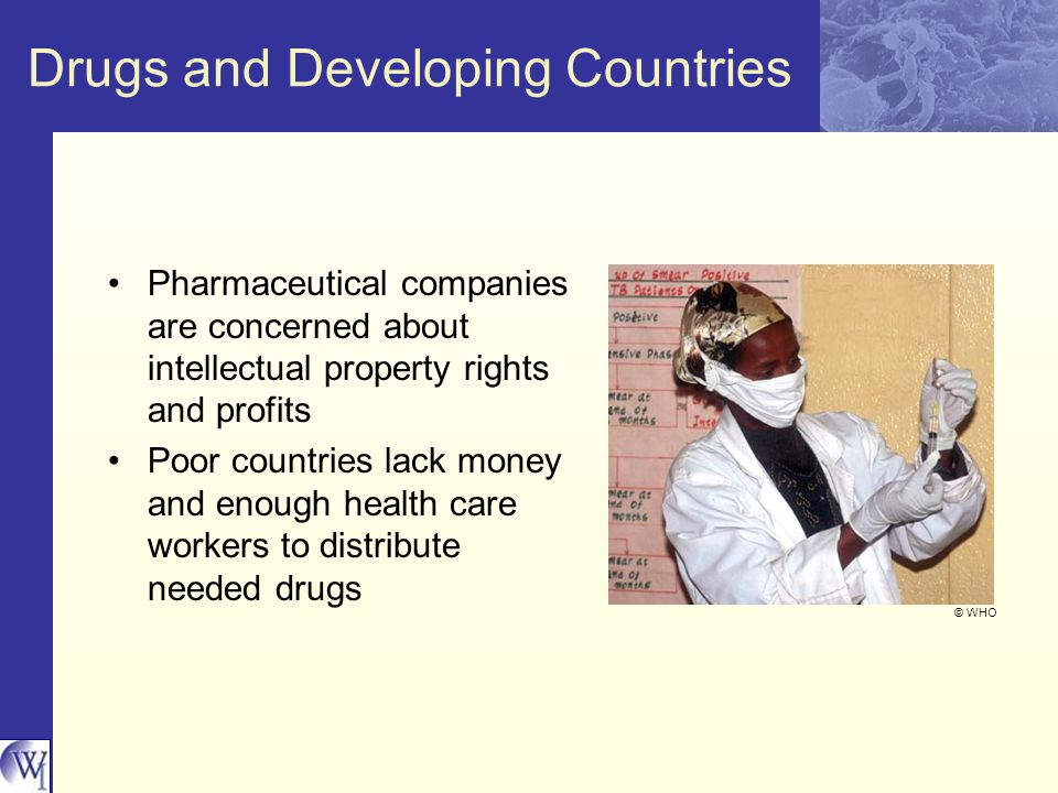 Drugs and Developing Countries Pharmaceutical companies are concerned about intellectual property rights and profits Poor countries lack money and enough health care workers to distribute needed drugs © WHO