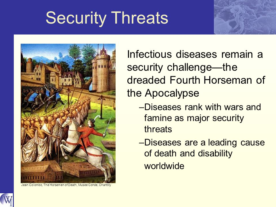 Security Threats Infectious diseases remain a security challenge—the dreaded Fourth Horseman of the Apocalypse –Diseases rank with wars and famine as major security threats –Diseases are a leading cause of death and disability worldwide Jean Colombo, The Horsemen of Death, Musee Conde, Chantilly