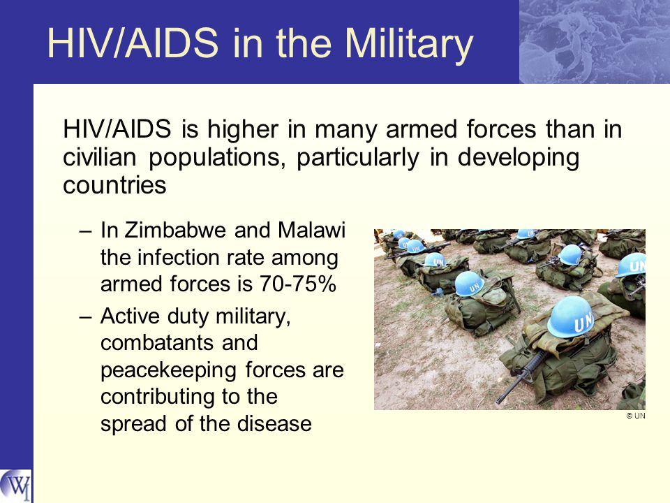 HIV/AIDS in the Military HIV/AIDS is higher in many armed forces than in civilian populations, particularly in developing countries –In Zimbabwe and Malawi the infection rate among armed forces is 70-75% –Active duty military, combatants and peacekeeping forces are contributing to the spread of the disease © UN