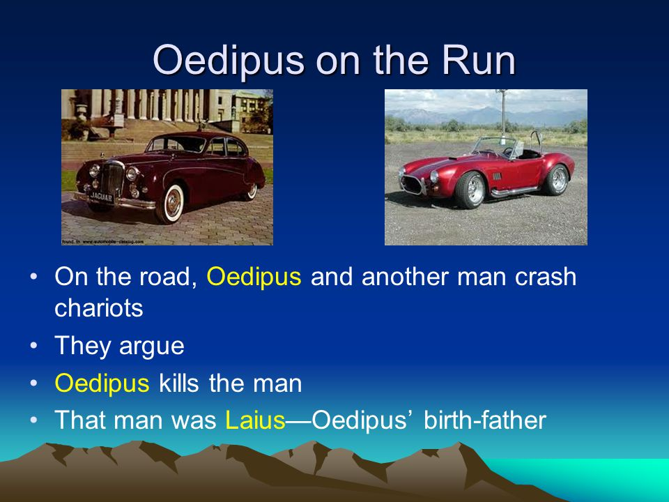 Oedipus on the Run On the road, Oedipus and another man crash chariots They argue Oedipus kills the man That man was Laius—Oedipus' birth-father
