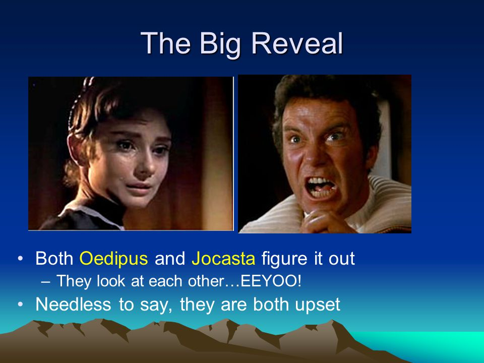 The Big Reveal Both Oedipus and Jocasta figure it out –They look at each other…EEYOO.