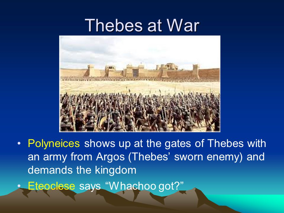 Thebes at War Polyneices shows up at the gates of Thebes with an army from Argos (Thebes' sworn enemy) and demands the kingdom Eteoclese says Whachoo got