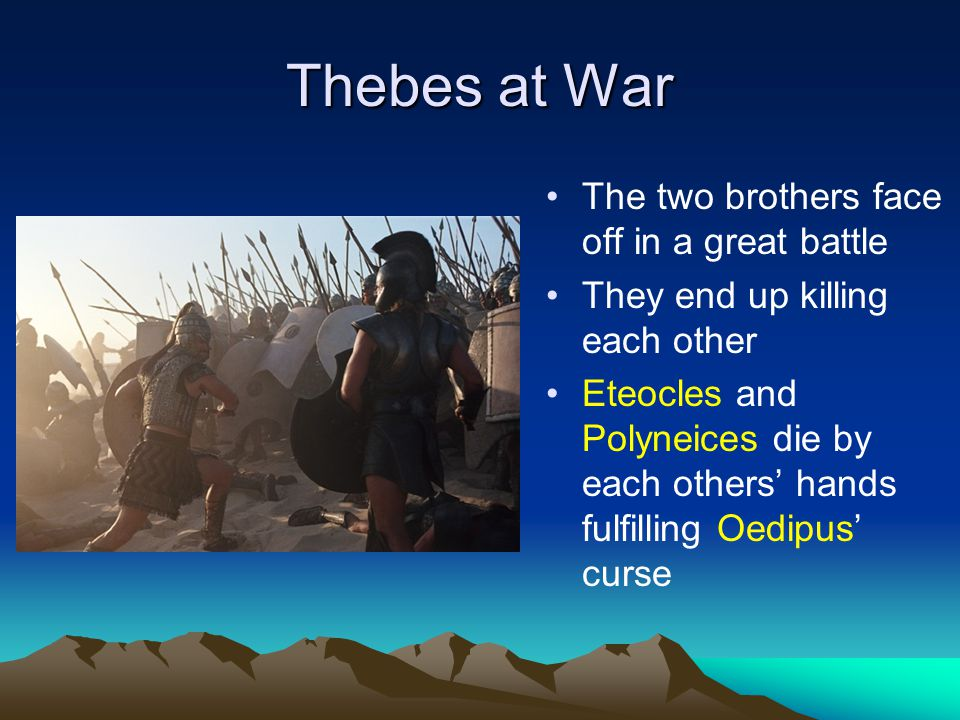 Thebes at War The two brothers face off in a great battle They end up killing each other Eteocles and Polyneices die by each others' hands fulfilling Oedipus' curse