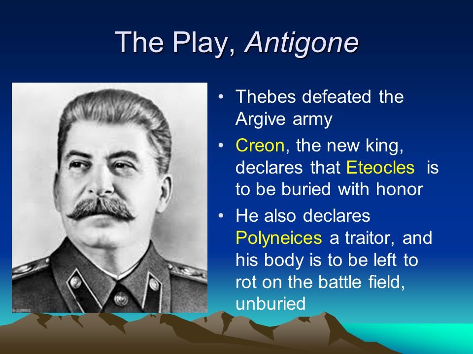 The Play, Antigone Thebes defeated the Argive army Creon, the new king, declares that Eteocles is to be buried with honor He also declares Polyneices a traitor, and his body is to be left to rot on the battle field, unburied