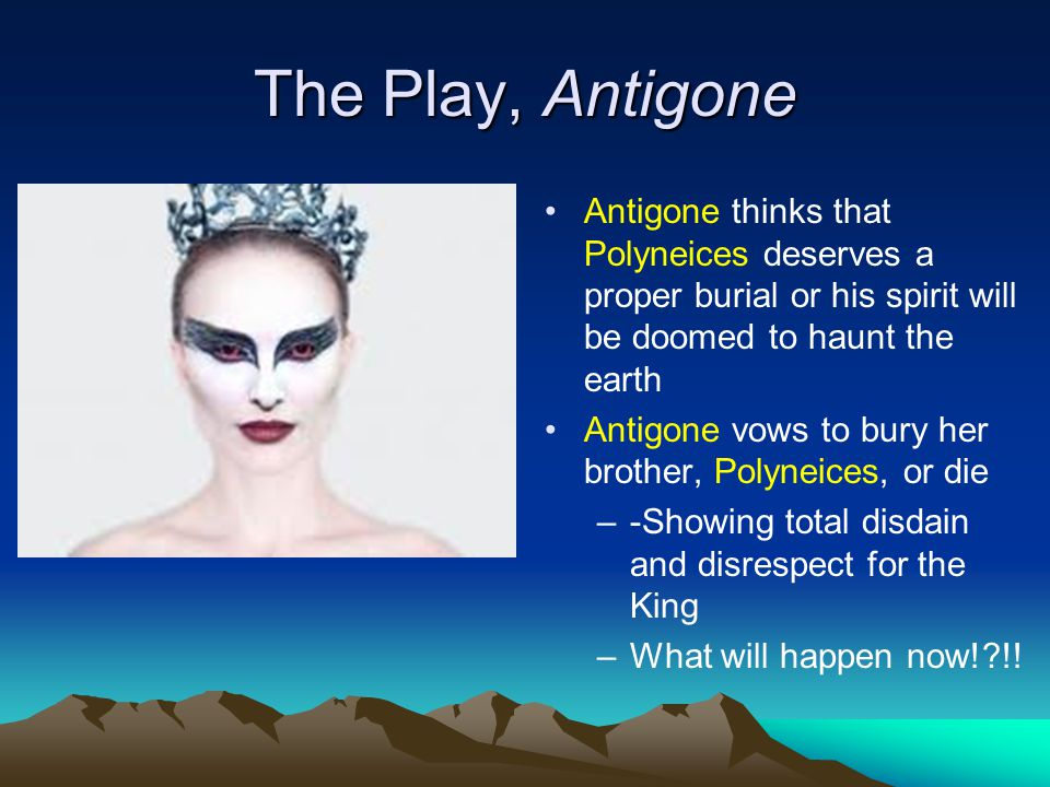 The Play, Antigone Antigone thinks that Polyneices deserves a proper burial or his spirit will be doomed to haunt the earth Antigone vows to bury her brother, Polyneices, or die –-Showing total disdain and disrespect for the King –What will happen now!?!!